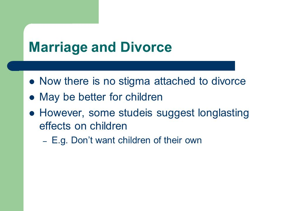 Marriage and Divorce Now there is no stigma attached to divorce May be better for children However, some studeis suggest longlasting effects on childr