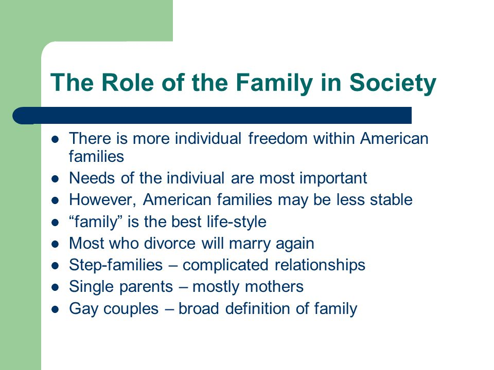 The Role of the Family in Society There is more individual freedom within American families Needs of the indiviual are most important However, America