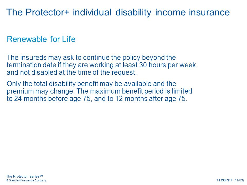 The Protector Series SM © Standard Insurance Company 11399PPT (11/09) The Protector+ individual disability income insurance Renewable for Life The ins