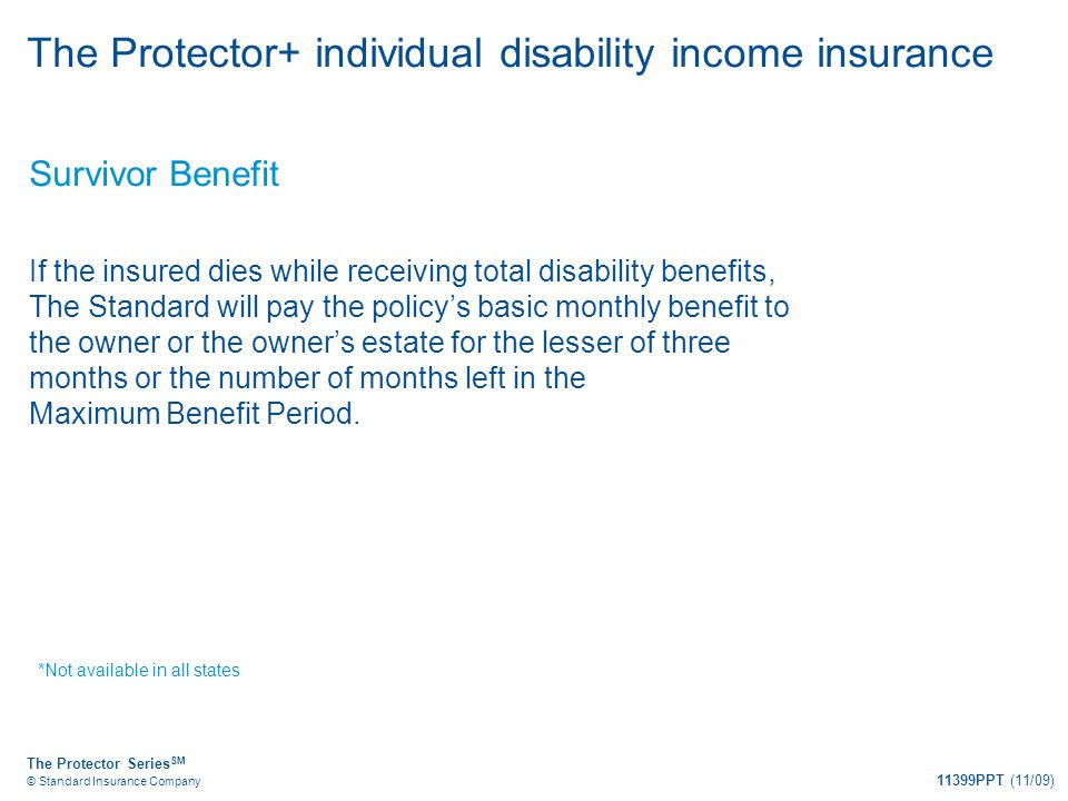 The Protector Series SM © Standard Insurance Company 11399PPT (11/09) The Protector+ individual disability income insurance Survivor Benefit If the in