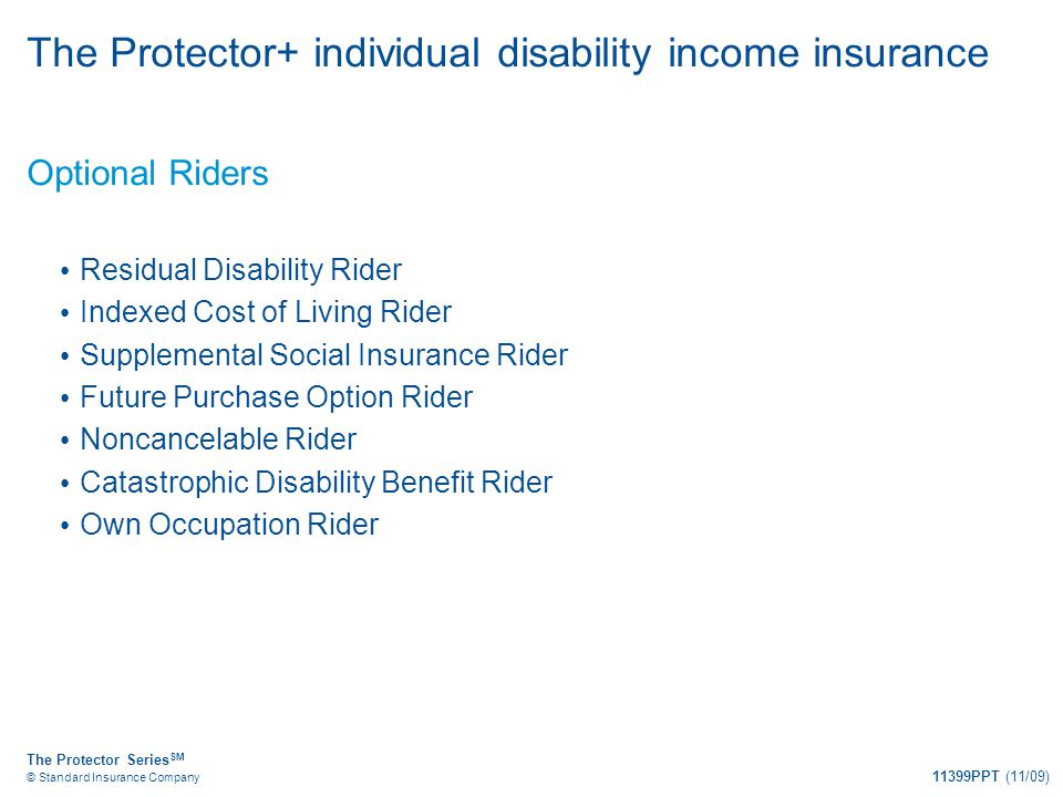 The Protector Series SM © Standard Insurance Company 11399PPT (11/09) The Protector+ individual disability income insurance Optional Riders Residual D
