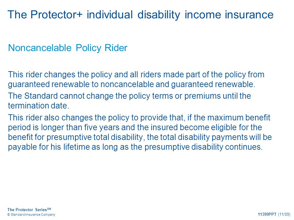 The Protector Series SM © Standard Insurance Company 11399PPT (11/09) The Protector+ individual disability income insurance Noncancelable Policy Rider