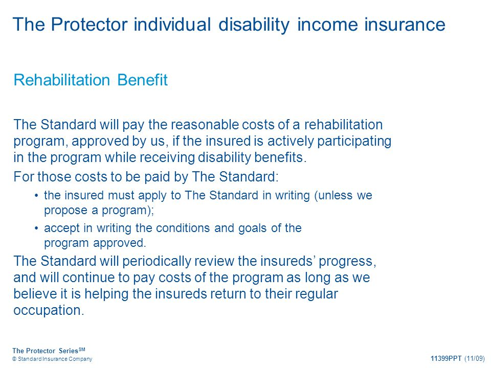 The Protector Series SM © Standard Insurance Company 11399PPT (11/09) The Protector individual disability income insurance Rehabilitation Benefit The