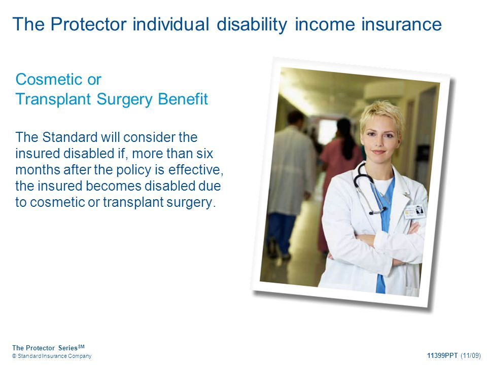 The Protector Series SM © Standard Insurance Company 11399PPT (11/09) Cosmetic or Transplant Surgery Benefit The Standard will consider the insured di