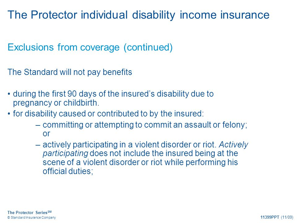 The Protector Series SM © Standard Insurance Company 11399PPT (11/09) The Protector individual disability income insurance Exclusions from coverage (c