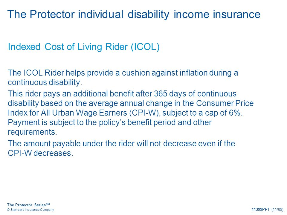 The Protector Series SM © Standard Insurance Company 11399PPT (11/09) The Protector individual disability income insurance Indexed Cost of Living Ride