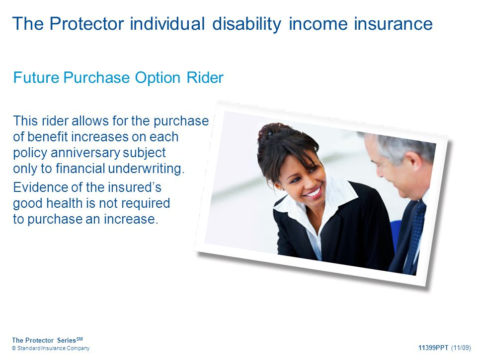 The Protector Series SM © Standard Insurance Company 11399PPT (11/09) The Protector individual disability income insurance Future Purchase Option Ride