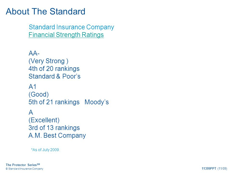 The Protector Series SM © Standard Insurance Company 11399PPT (11/09) About The Standard Standard Insurance Company Financial Strength Ratings Financi