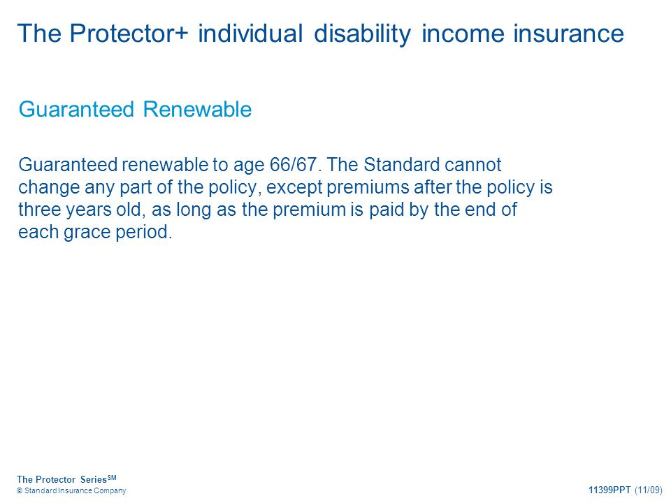 The Protector Series SM © Standard Insurance Company 11399PPT (11/09) The Protector+ individual disability income insurance Guaranteed Renewable Guara