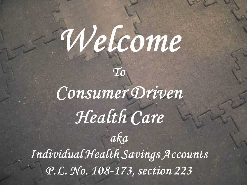 Welcome To Consumer Driven Health Care aka Individual Health Savings Accounts P.L.