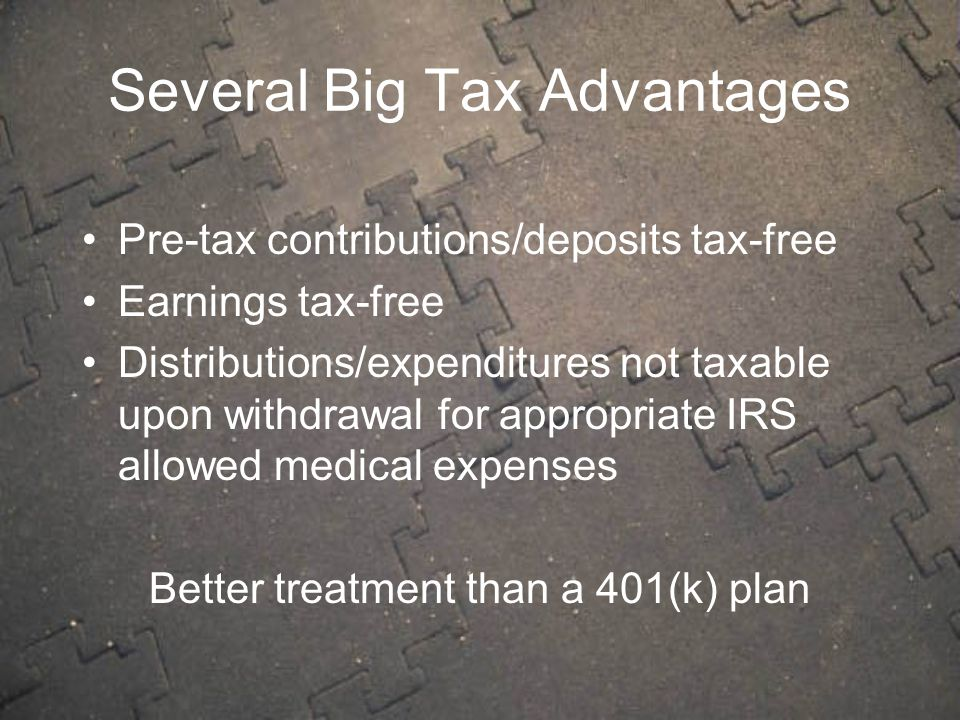 Several Big Tax Advantages Pre-tax contributions/deposits tax-free Earnings tax-free Distributions/expenditures not taxable upon withdrawal for appropriate IRS allowed medical expenses Better treatment than a 401(k) plan