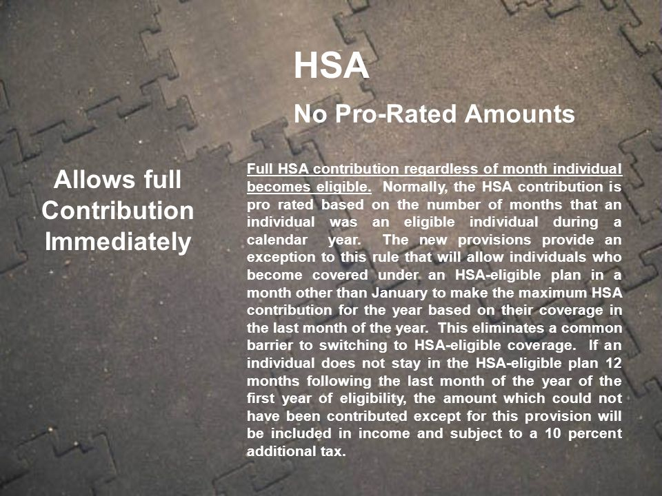 Allows full Contribution Immediately No Pro-Rated Amounts Full HSA contribution regardless of month individual becomes eligible.