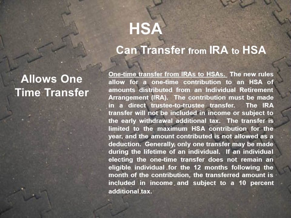 Allows One Time Transfer Can Transfer from IRA to HSA One-time transfer from IRAs to HSAs.