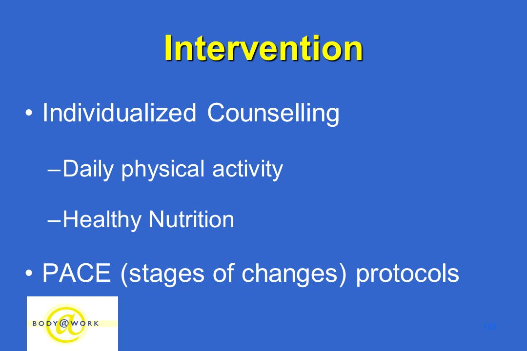 103 Individualized Counselling –Daily physical activity –Healthy Nutrition PACE (stages of changes) protocols Intervention