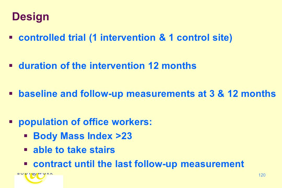 120  controlled trial (1 intervention & 1 control site)  duration of the intervention 12 months  baseline and follow-up measurements at 3 & 12 months  population of office workers:  Body Mass Index >23  able to take stairs  contract until the last follow-up measurement Design