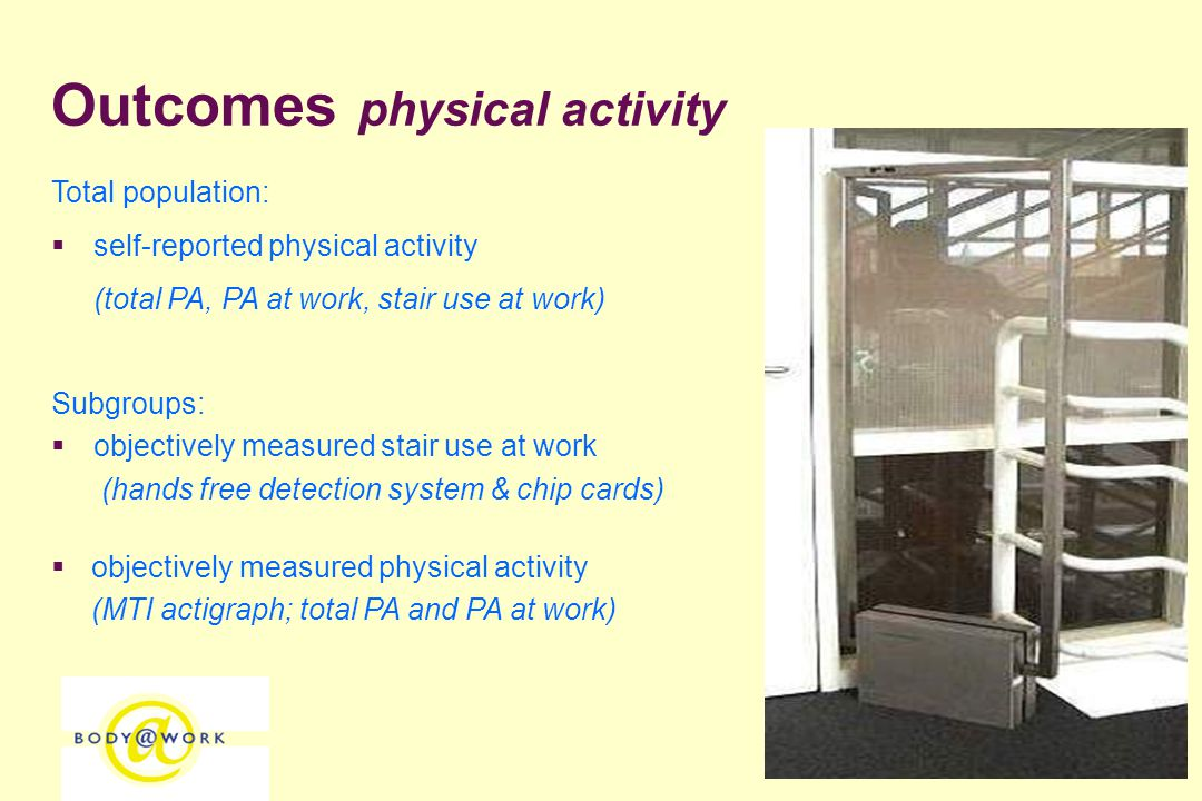 126 Outcomes physical activity Total population:  self-reported physical activity (total PA, PA at work, stair use at work) Subgroups:  objectively measured stair use at work (hands free detection system & chip cards)  objectively measured physical activity (MTI actigraph; total PA and PA at work)