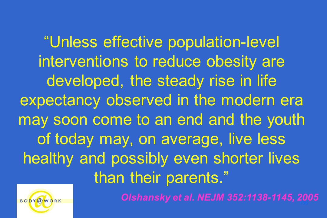 136 Unless effective population-level interventions to reduce obesity are developed, the steady rise in life expectancy observed in the modern era may soon come to an end and the youth of today may, on average, live less healthy and possibly even shorter lives than their parents. Olshansky et al.