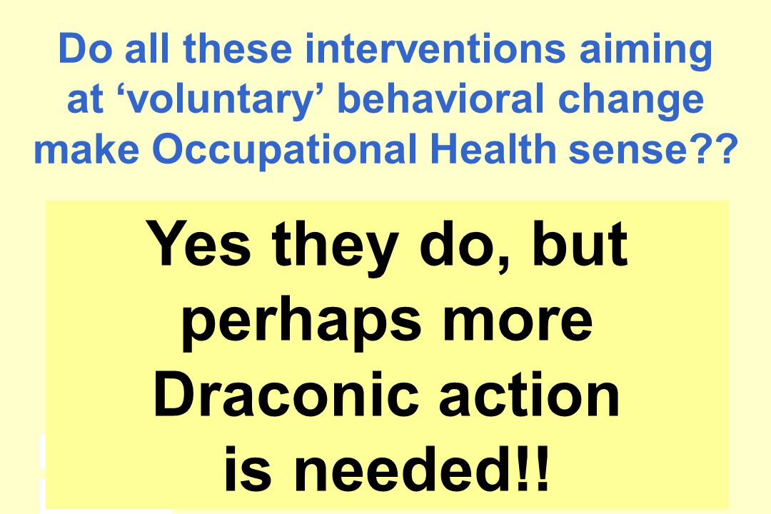 148 Do all these interventions aiming at 'voluntary' behavioral change make Occupational Health sense .