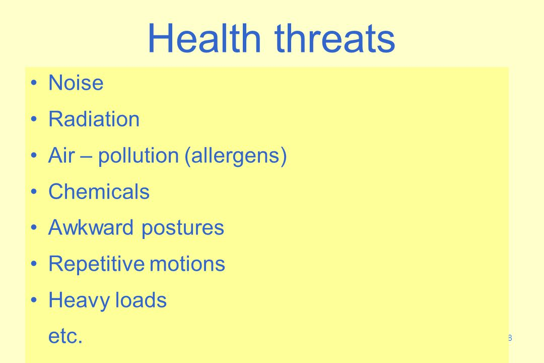 18 Health threats Noise Radiation Air – pollution (allergens) Chemicals Awkward postures Repetitive motions Heavy loads etc.