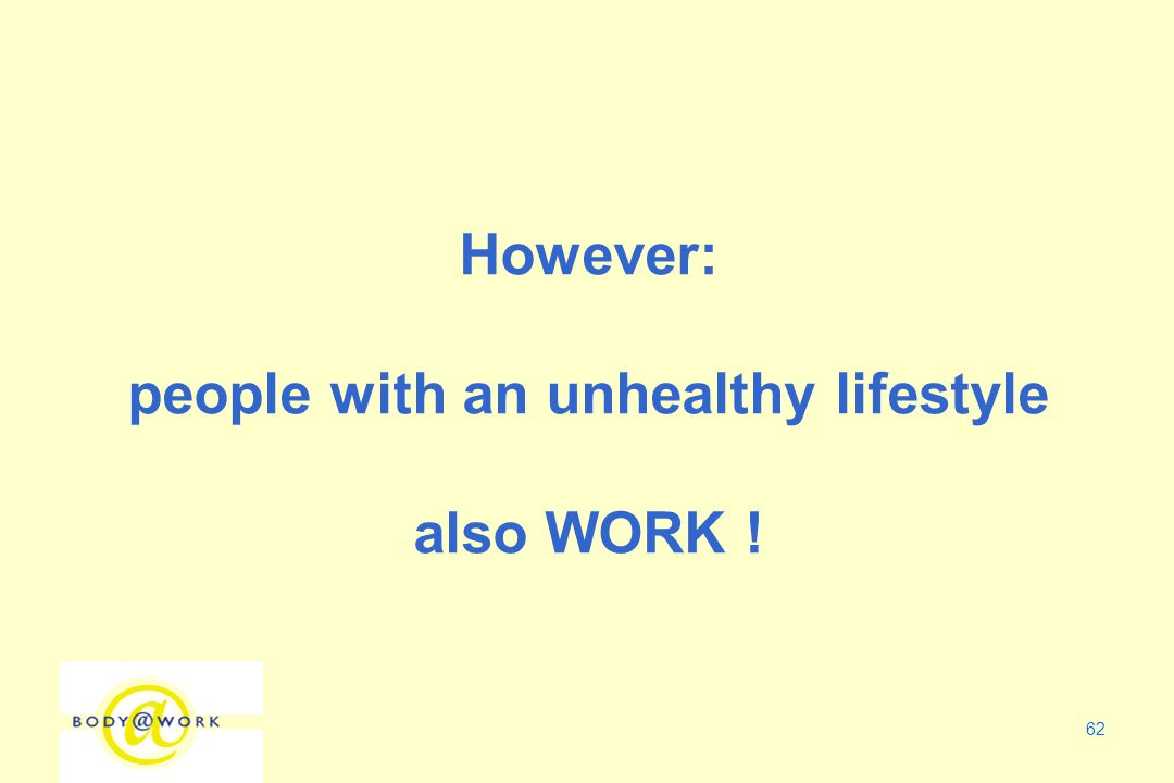 62 However: people with an unhealthy lifestyle also WORK !