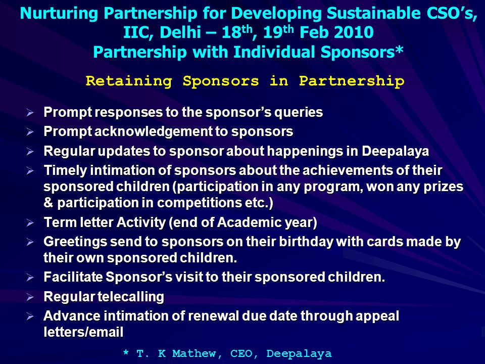 Nurturing Partnership for Developing Sustainable CSO's, IIC, Delhi – 18 th, 19 th Feb 2010 Partnership with Individual Sponsors* * T. K Mathew, CEO, D