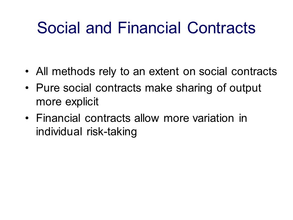 Social and Financial Contracts All methods rely to an extent on social contracts Pure social contracts make sharing of output more explicit Financial contracts allow more variation in individual risk-taking