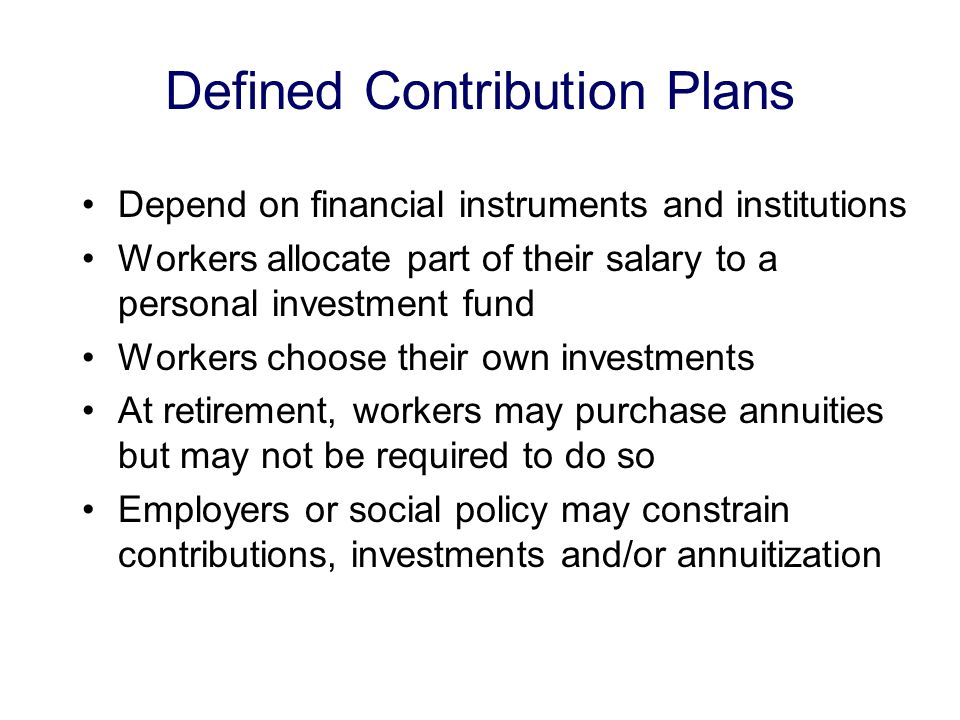 Defined Contribution Plans Depend on financial instruments and institutions Workers allocate part of their salary to a personal investment fund Workers choose their own investments At retirement, workers may purchase annuities but may not be required to do so Employers or social policy may constrain contributions, investments and/or annuitization