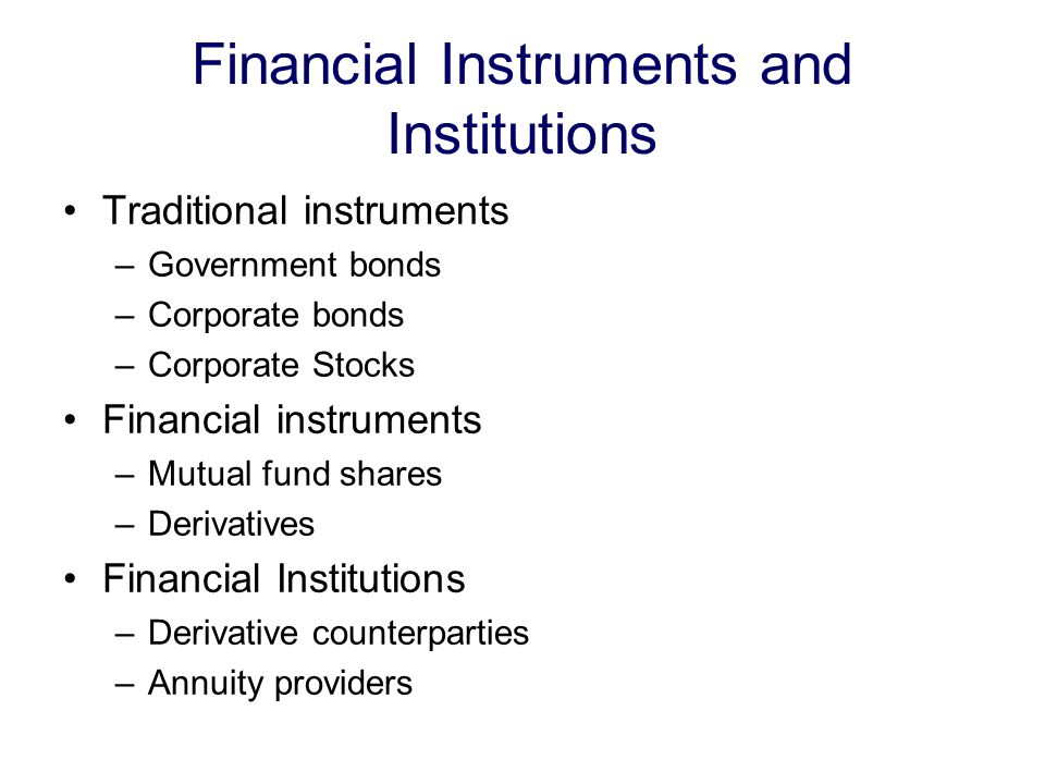 Financial Instruments and Institutions Traditional instruments –Government bonds –Corporate bonds –Corporate Stocks Financial instruments –Mutual fund shares –Derivatives Financial Institutions –Derivative counterparties –Annuity providers