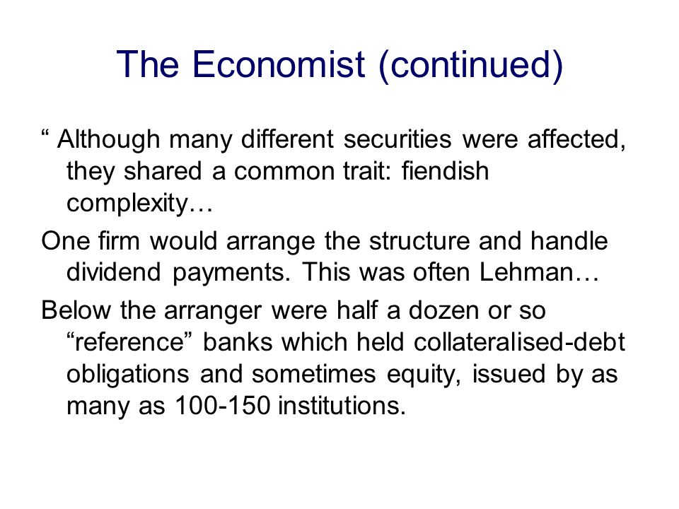 The Economist (continued) Although many different securities were affected, they shared a common trait: fiendish complexity… One firm would arrange the structure and handle dividend payments.