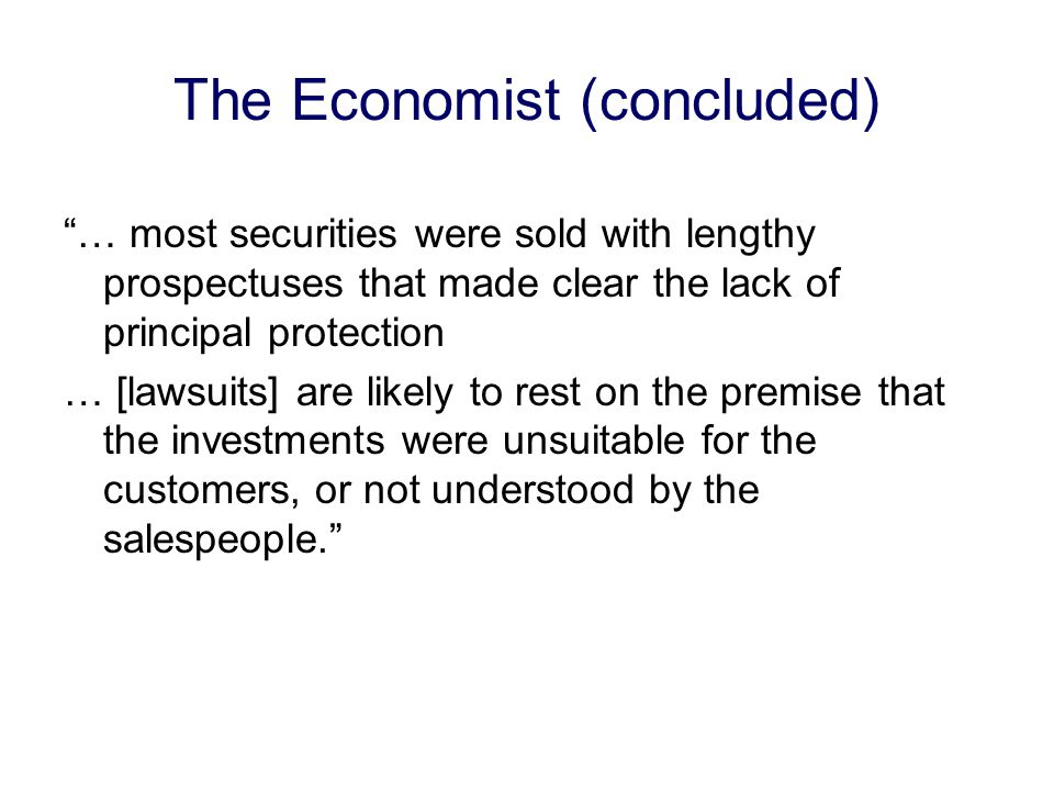 The Economist (concluded) … most securities were sold with lengthy prospectuses that made clear the lack of principal protection … [lawsuits] are likely to rest on the premise that the investments were unsuitable for the customers, or not understood by the salespeople.