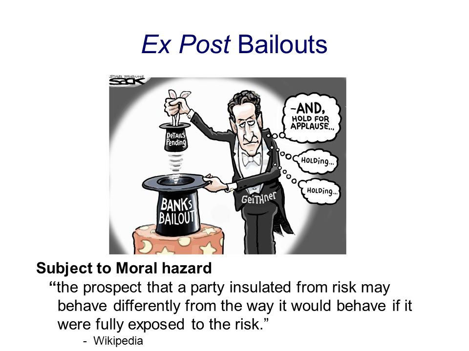 Ex Post Bailouts Subject to Moral hazard the prospect that a party insulated from risk may behave differently from the way it would behave if it were fully exposed to the risk. - Wikipedia
