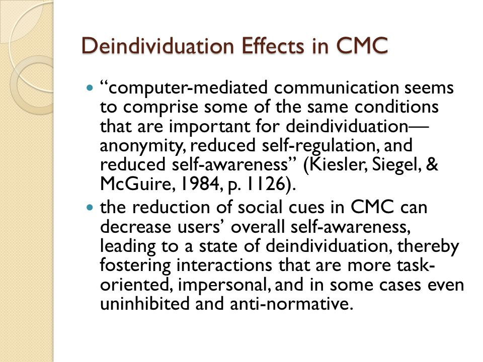 Deindividuation Effects in CMC computer-mediated communication seems to comprise some of the same conditions that are important for deindividuation— anonymity, reduced self-regulation, and reduced self-awareness (Kiesler, Siegel, & McGuire, 1984, p.