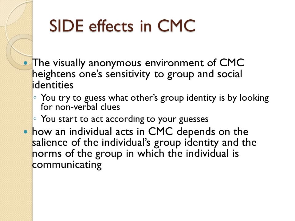 SIDE effects in CMC The visually anonymous environment of CMC heightens one's sensitivity to group and social identities ◦ You try to guess what other's group identity is by looking for non-verbal clues ◦ You start to act according to your guesses how an individual acts in CMC depends on the salience of the individual's group identity and the norms of the group in which the individual is communicating