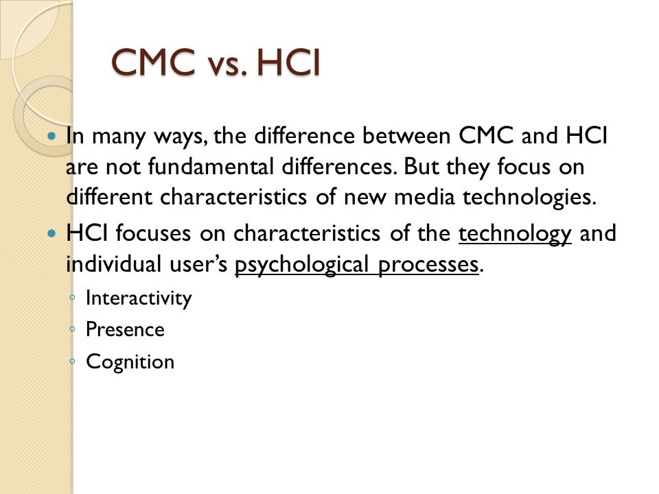 CMC vs. HCI In many ways, the difference between CMC and HCI are not fundamental differences.