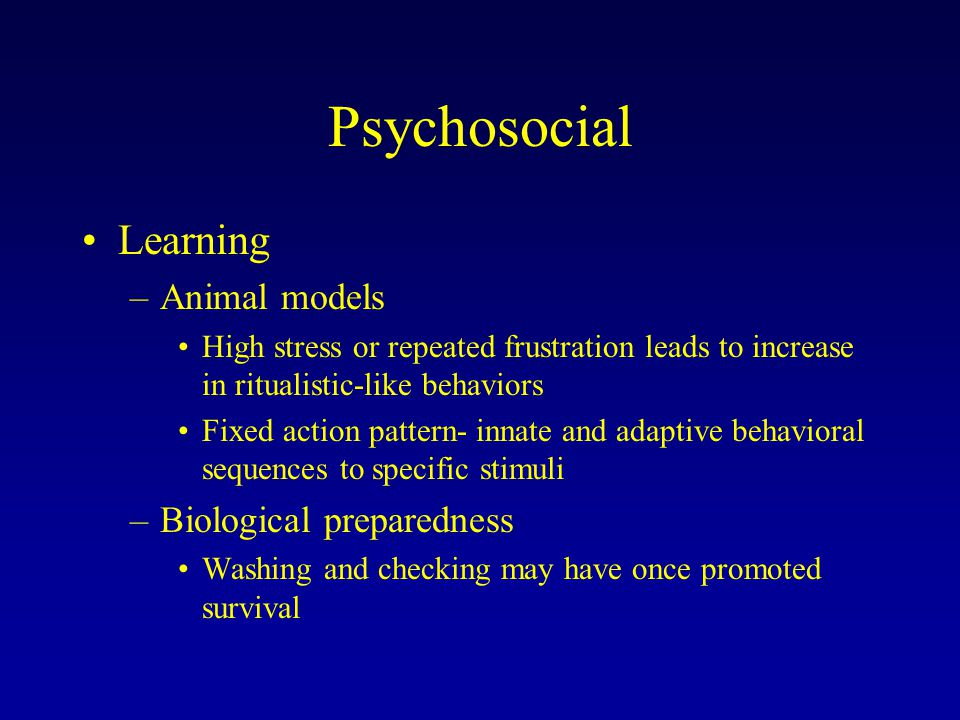 Psychosocial Learning –Animal models High stress or repeated frustration leads to increase in ritualistic-like behaviors Fixed action pattern- innate and adaptive behavioral sequences to specific stimuli –Biological preparedness Washing and checking may have once promoted survival