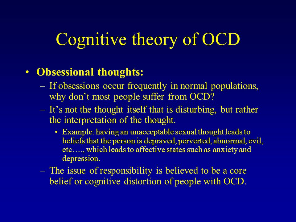 Cognitive theory of OCD Obsessional thoughts: –If obsessions occur frequently in normal populations, why don't most people suffer from OCD? –It's not