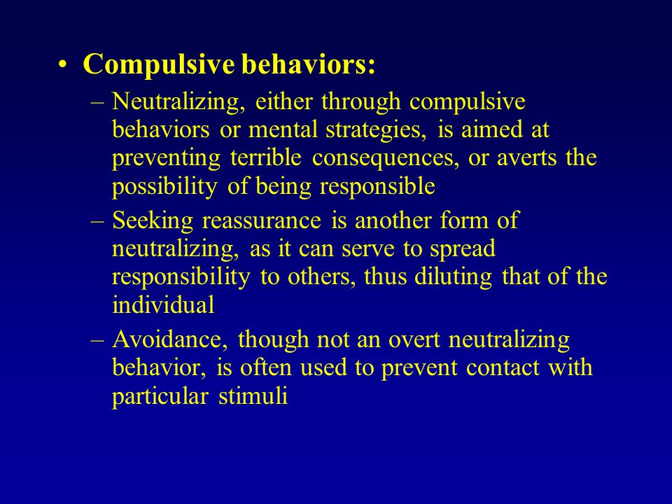 Compulsive behaviors: –Neutralizing, either through compulsive behaviors or mental strategies, is aimed at preventing terrible consequences, or averts