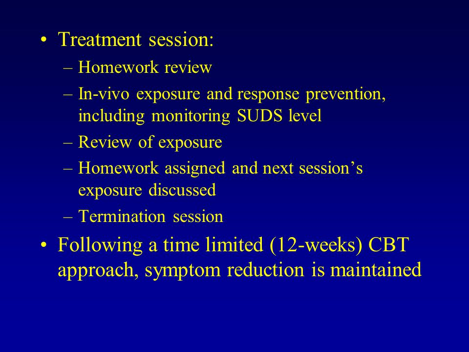 Treatment session: –Homework review –In-vivo exposure and response prevention, including monitoring SUDS level –Review of exposure –Homework assigned