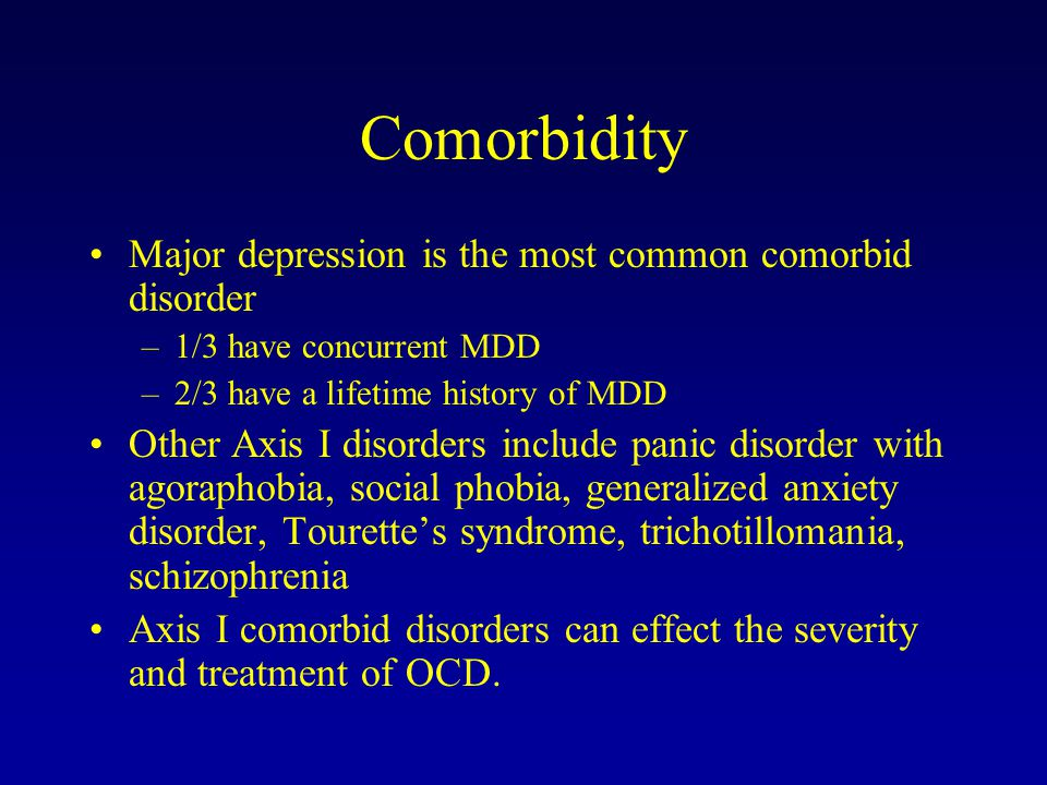 Comorbidity Major depression is the most common comorbid disorder –1/3 have concurrent MDD –2/3 have a lifetime history of MDD Other Axis I disorders include panic disorder with agoraphobia, social phobia, generalized anxiety disorder, Tourette's syndrome, trichotillomania, schizophrenia Axis I comorbid disorders can effect the severity and treatment of OCD.