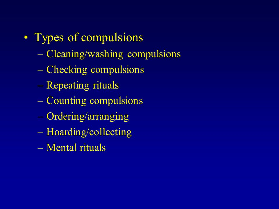 Types of compulsions –Cleaning/washing compulsions –Checking compulsions –Repeating rituals –Counting compulsions –Ordering/arranging –Hoarding/collec