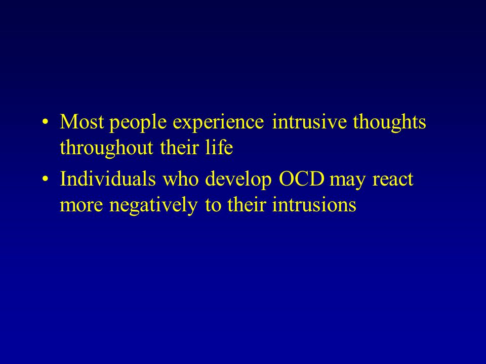 Most people experience intrusive thoughts throughout their life Individuals who develop OCD may react more negatively to their intrusions