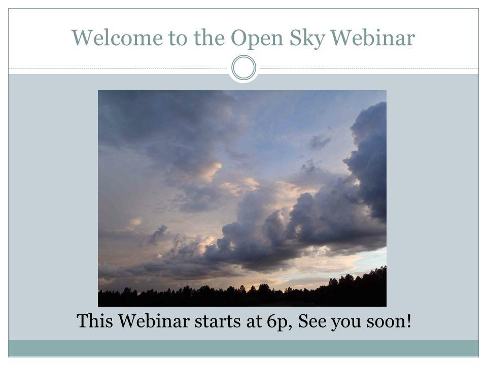 Welcome to the Open Sky Webinar This Webinar starts at 6p, See you soon!