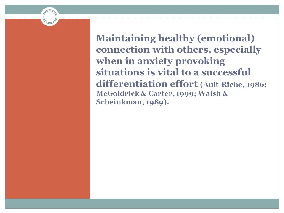 Maintaining healthy (emotional) connection with others, especially when in anxiety provoking situations is vital to a successful differentiation effort (Ault-Riche, 1986; McGoldrick & Carter, 1999; Walsh & Scheinkman, 1989).
