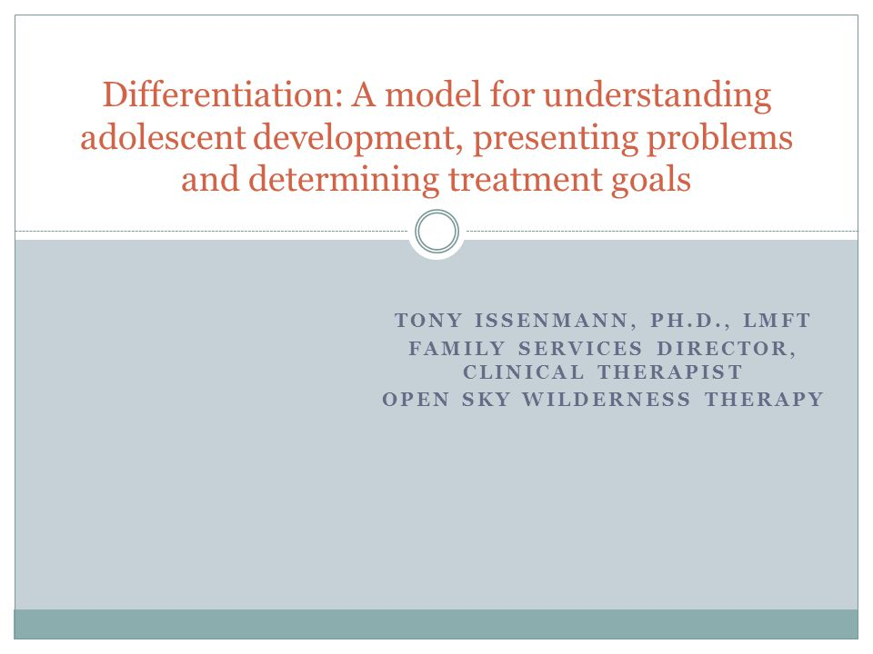 TONY ISSENMANN, PH.D., LMFT FAMILY SERVICES DIRECTOR, CLINICAL THERAPIST OPEN SKY WILDERNESS THERAPY Differentiation: A model for understanding adolescent development, presenting problems and determining treatment goals