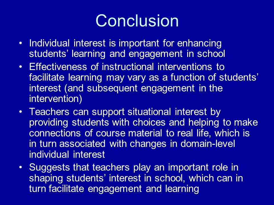 Conclusion Individual interest is important for enhancing students' learning and engagement in school Effectiveness of instructional interventions to facilitate learning may vary as a function of students' interest (and subsequent engagement in the intervention) Teachers can support situational interest by providing students with choices and helping to make connections of course material to real life, which is in turn associated with changes in domain-level individual interest Suggests that teachers play an important role in shaping students' interest in school, which can in turn facilitate engagement and learning