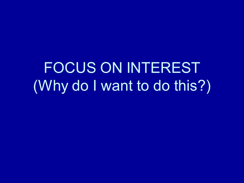 FOCUS ON INTEREST (Why do I want to do this )