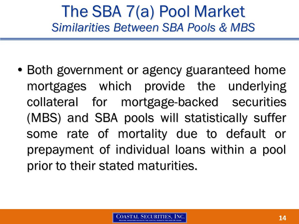 14 The SBA 7(a) Pool Market Similarities Between SBA Pools & MBS Both government or agency guaranteed home mortgages which provide the underlying collateral for mortgage-backed securities (MBS) and SBA pools will statistically suffer some rate of mortality due to default or prepayment of individual loans within a pool prior to their stated maturities.Both government or agency guaranteed home mortgages which provide the underlying collateral for mortgage-backed securities (MBS) and SBA pools will statistically suffer some rate of mortality due to default or prepayment of individual loans within a pool prior to their stated maturities.