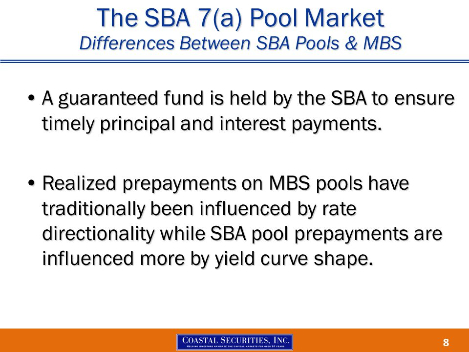 8 The SBA 7(a) Pool Market Differences Between SBA Pools & MBS A guaranteed fund is held by the SBA to ensure timely principal and interest payments.A guaranteed fund is held by the SBA to ensure timely principal and interest payments.