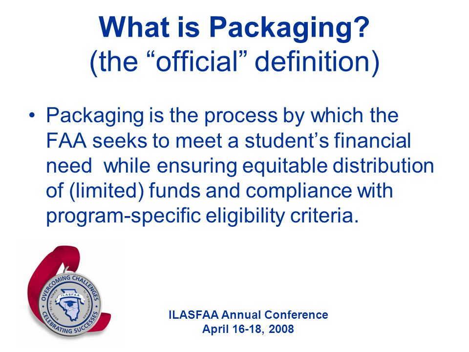 "ILASFAA Annual Conference April 16-18, 2008 What is Packaging? (the ""official"" definition) Packaging is the process by which the FAA seeks to meet a s"