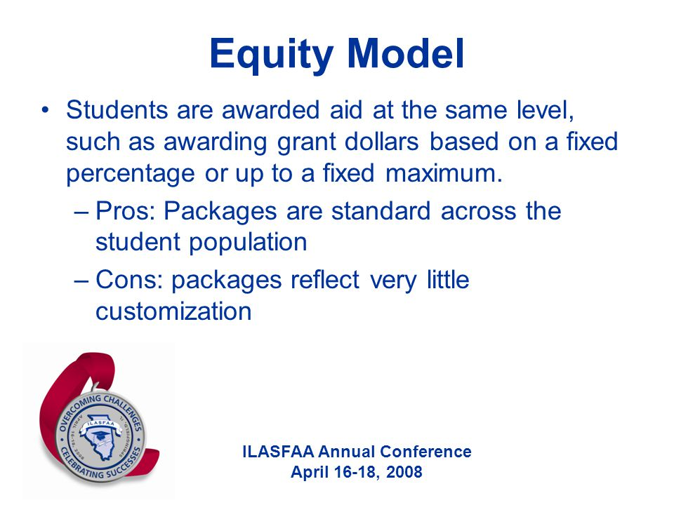 ILASFAA Annual Conference April 16-18, 2008 Equity Model Students are awarded aid at the same level, such as awarding grant dollars based on a fixed percentage or up to a fixed maximum.